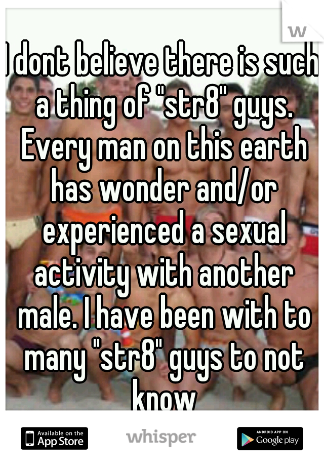 "I dont believe there is such a thing of ""str8"" guys. Every man on this earth has wonder and/or experienced a sexual activity with another male. I have been with to many ""str8"" guys to not know"