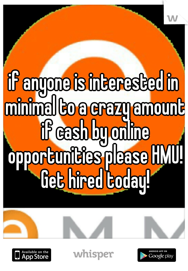 if anyone is interested in minimal to a crazy amount if cash by online opportunities please HMU! Get hired today!