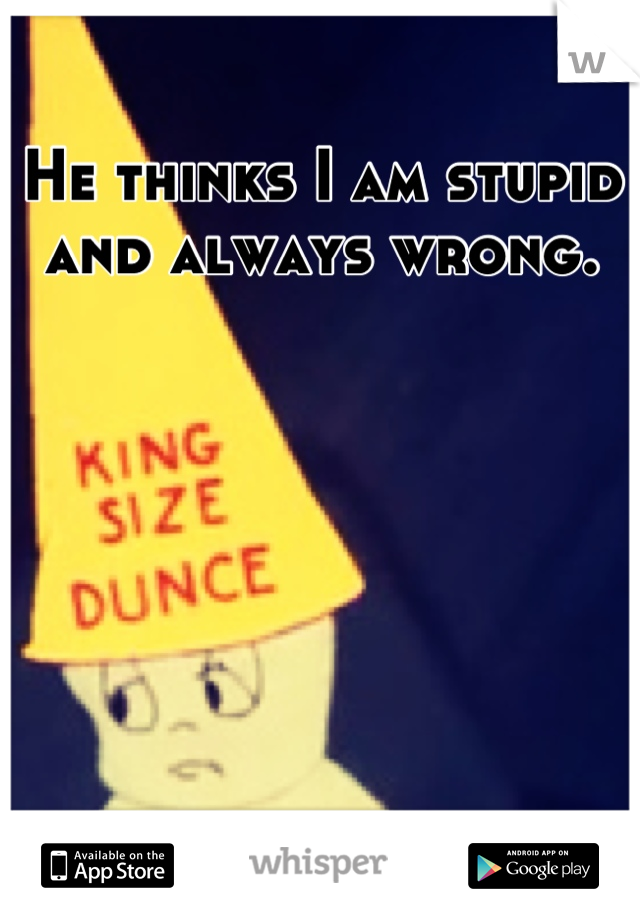 He thinks I am stupid and always wrong.