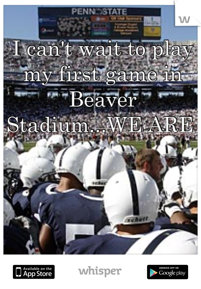 I can't wait to play my first game in Beaver Stadium...WE ARE