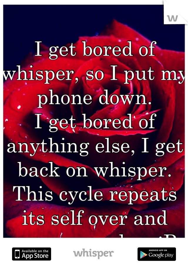 I get bored of whisper, so I put my phone down. I get bored of anything else, I get back on whisper. This cycle repeats its self over and over every day. :P