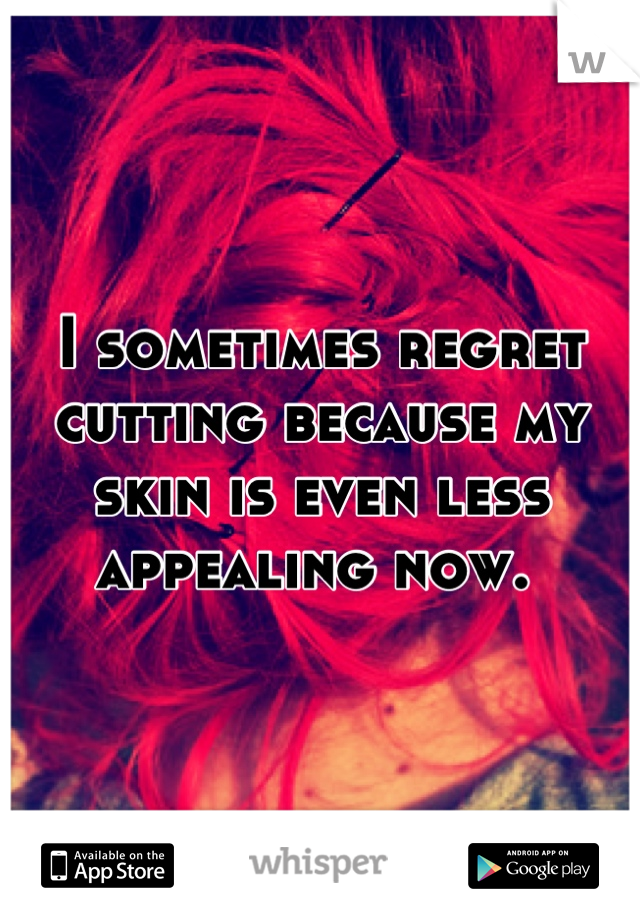 I sometimes regret cutting because my skin is even less appealing now.