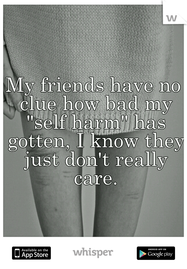 """My friends have no clue how bad my """"self harm"""" has gotten, I know they just don't really care."""