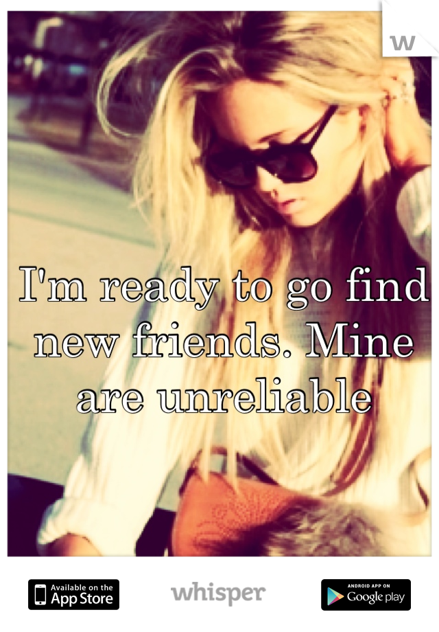 I'm ready to go find new friends. Mine are unreliable