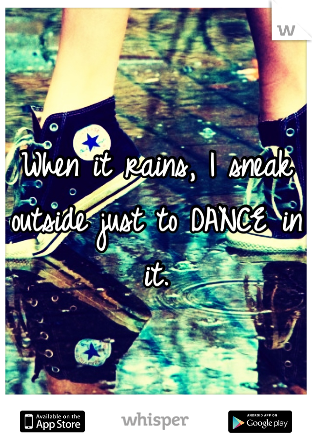 When it rains, I sneak outside just to DANCE in it.