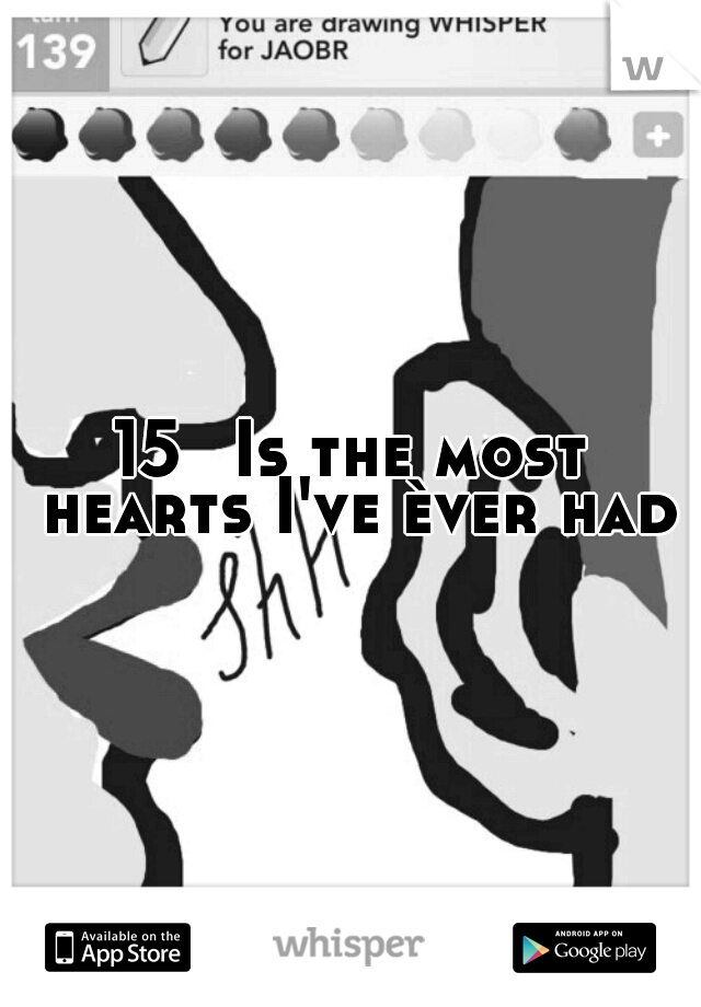 15  Is the most hearts I've èver had