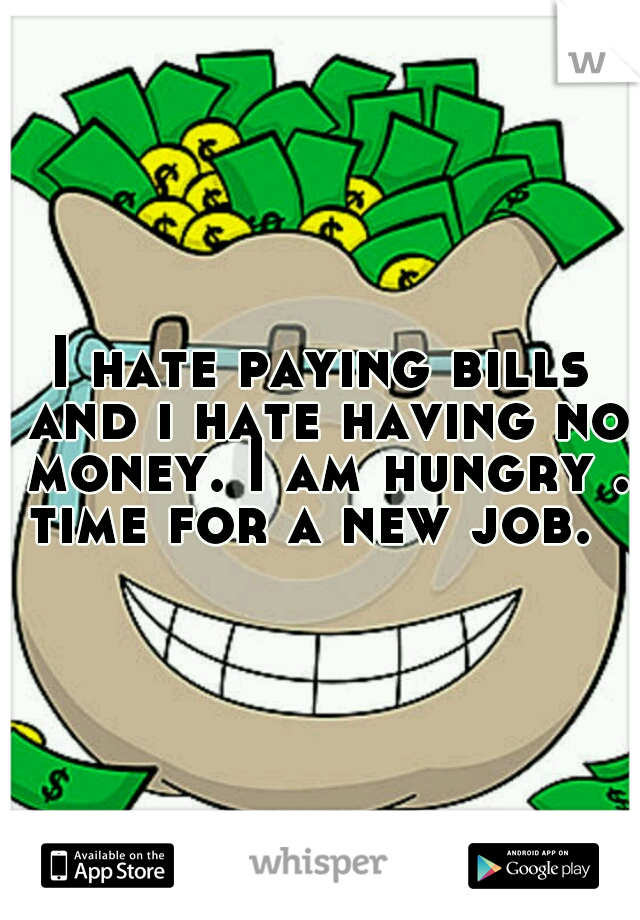I hate paying bills and i hate having no money. I am hungry . time for a new job.