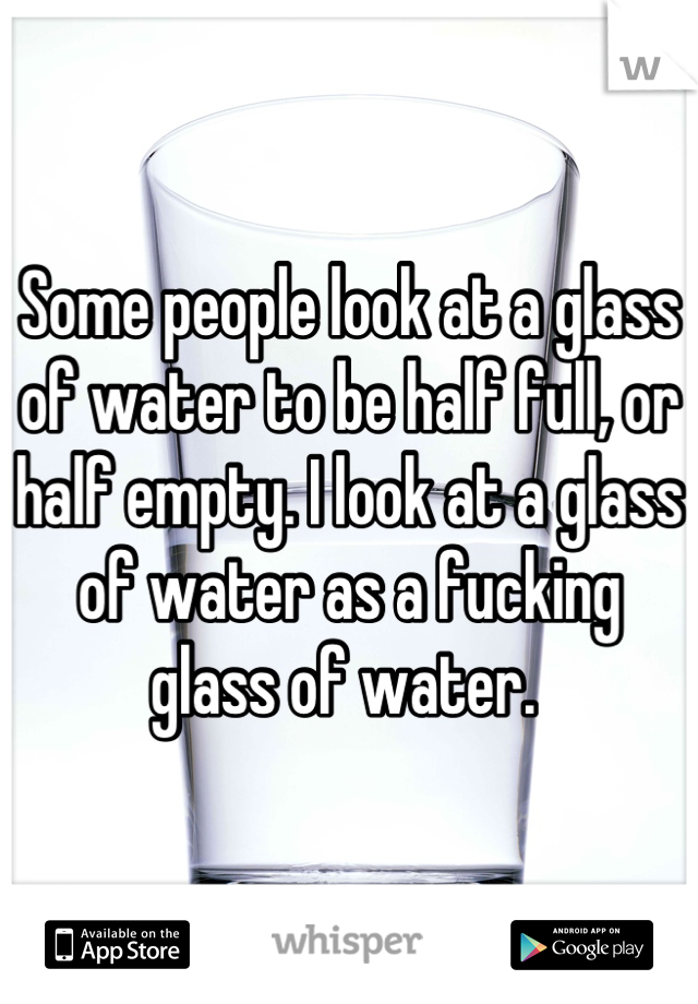Some people look at a glass of water to be half full, or half empty. I look at a glass of water as a fucking glass of water.