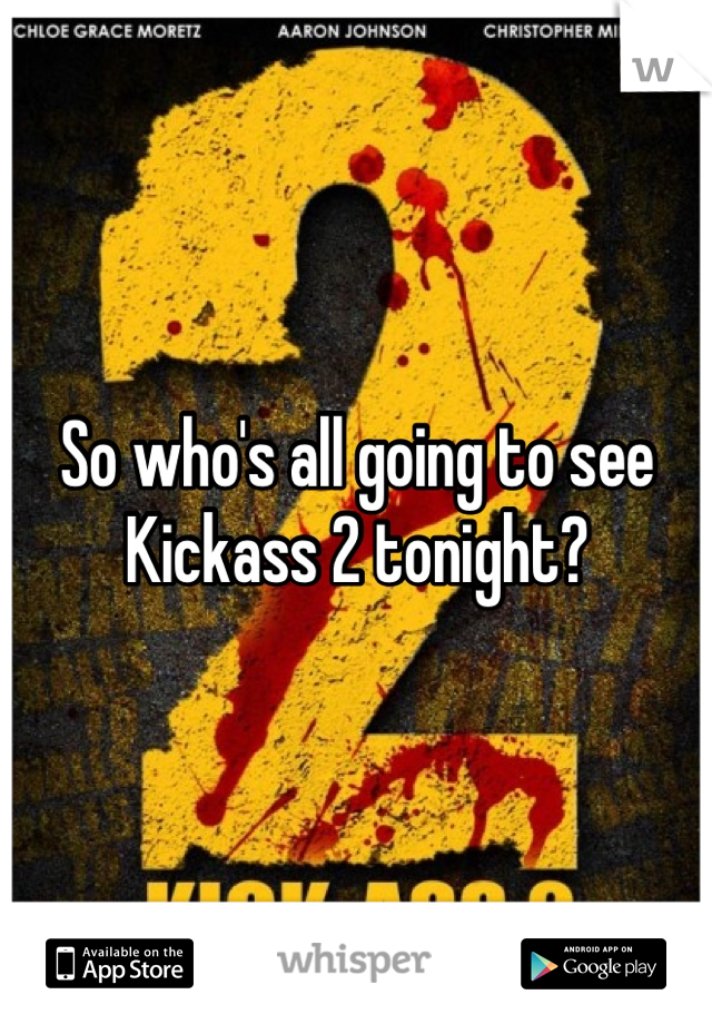 So who's all going to see Kickass 2 tonight?