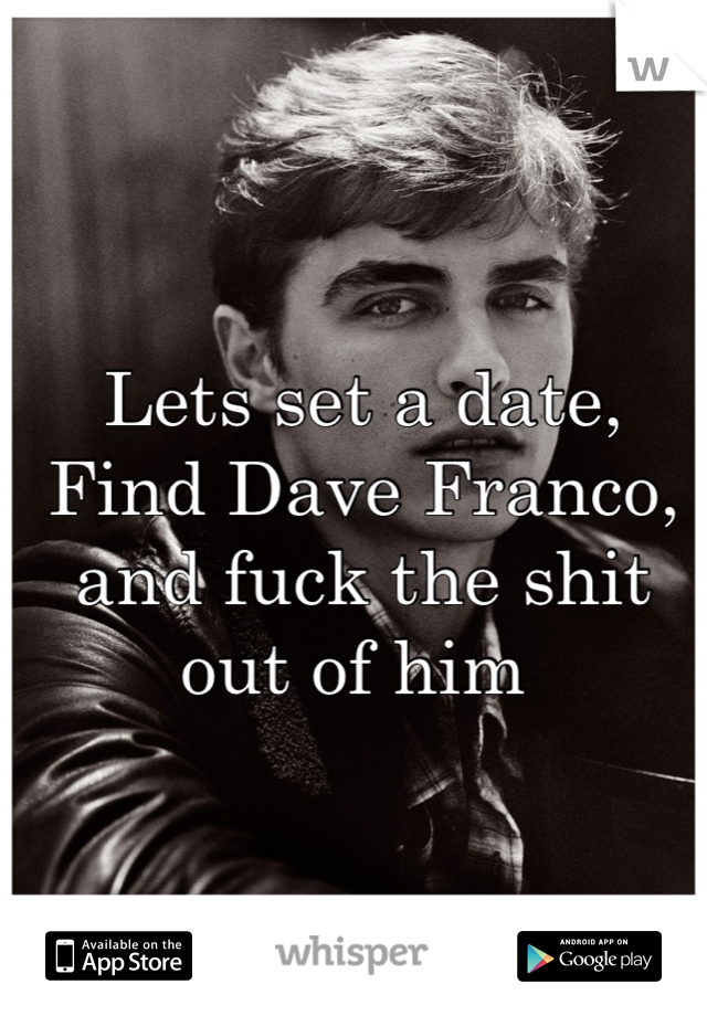 Lets set a date, Find Dave Franco, and fuck the shit out of him