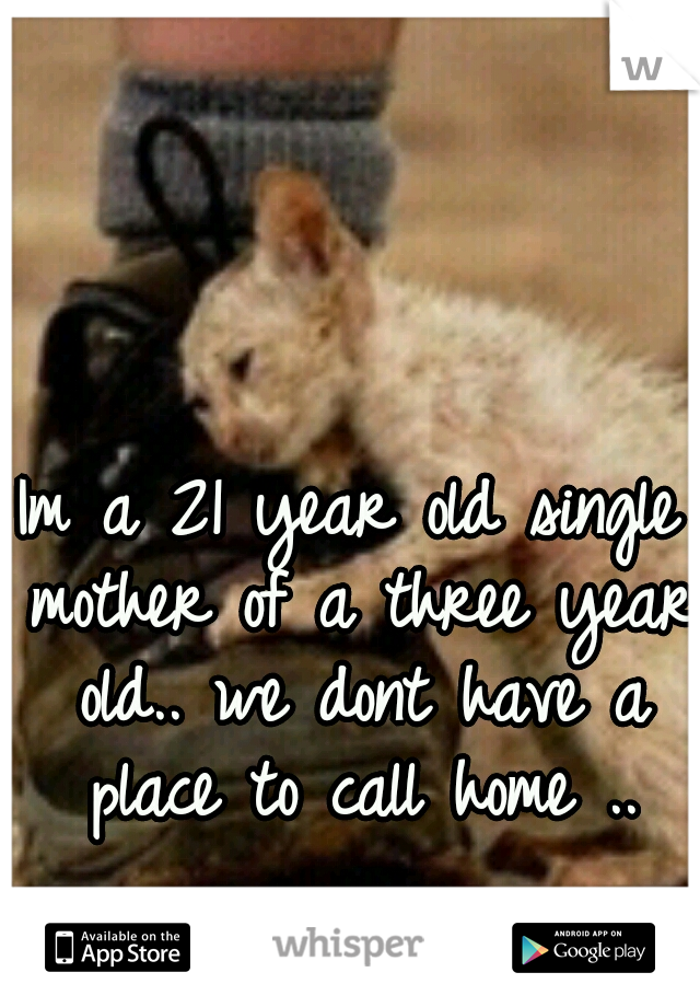 Im a 21 year old single mother of a three year old.. we dont have a place to call home ..