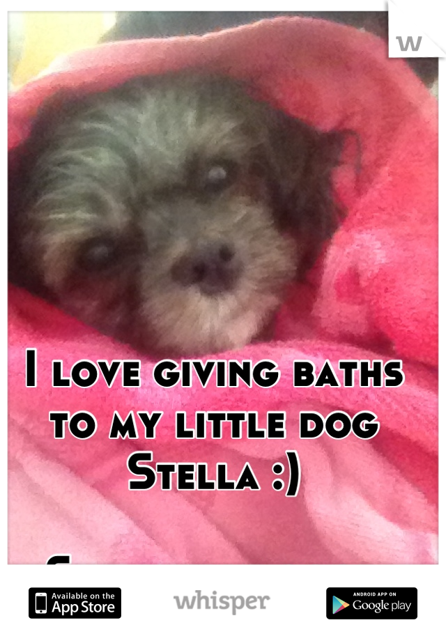 I love giving baths to my little dog  Stella :)  She smells good