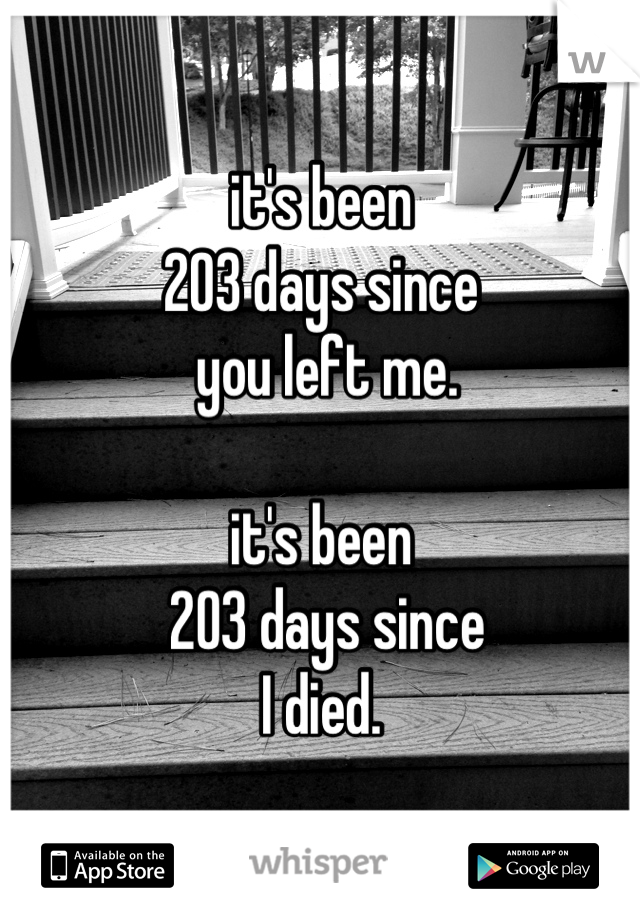 it's been  203 days since  you left me.   it's been  203 days since  I died.
