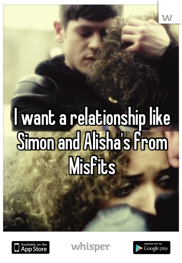 I want a relationship like Simon and Alisha's from Misfits