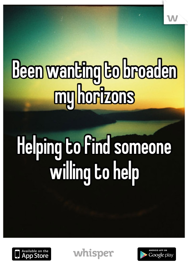 Been wanting to broaden my horizons  Helping to find someone willing to help