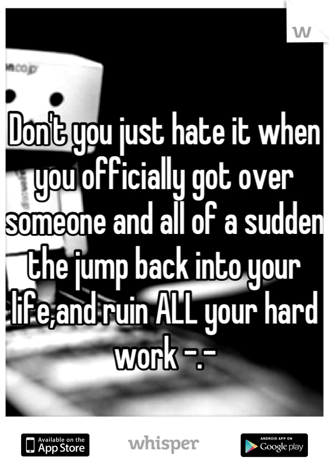 Don't you just hate it when you officially got over someone and all of a sudden the jump back into your life,and ruin ALL your hard work -.-