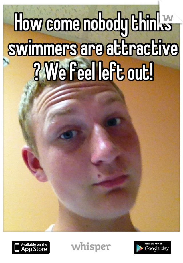 How come nobody thinks swimmers are attractive ? We feel left out!