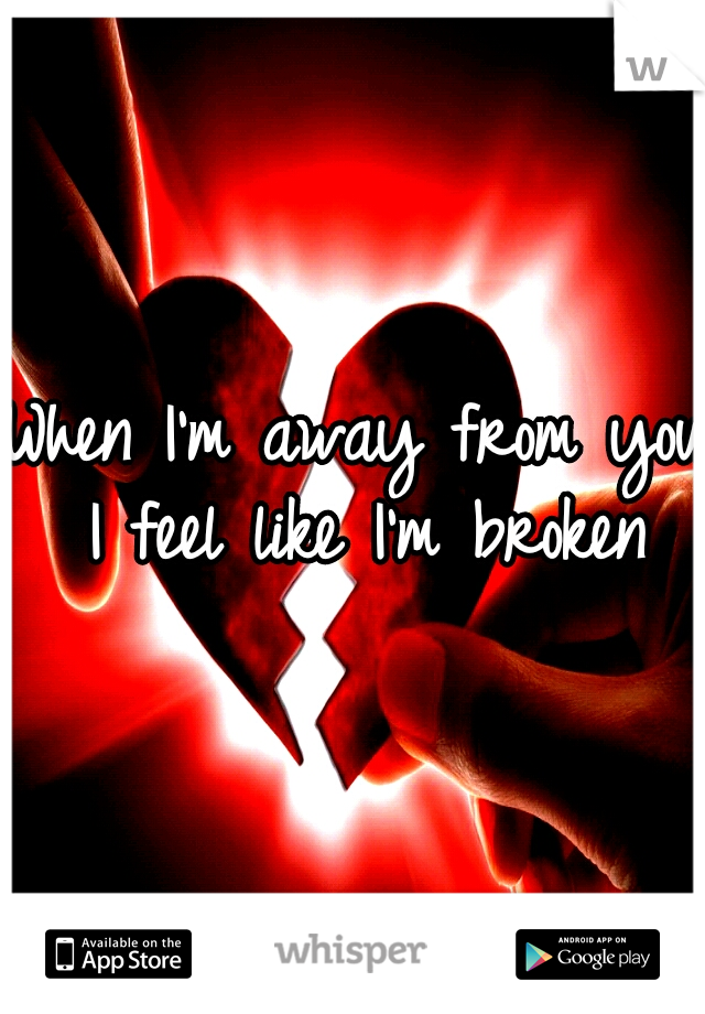 When I'm away from you I feel like I'm broken