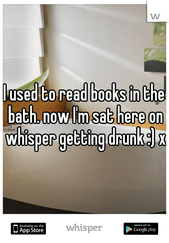 I used to read books in the bath. now I'm sat here on whisper getting drunk :) xx