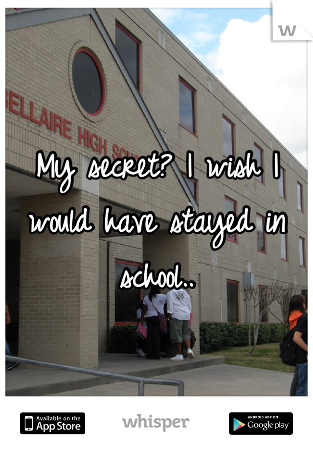 My secret? I wish I would have stayed in school..