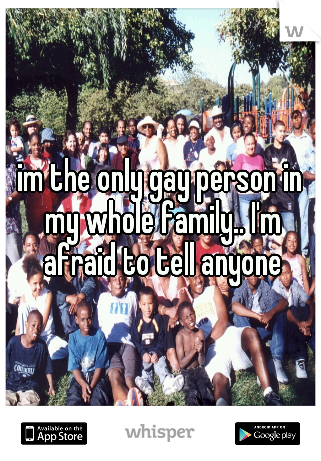 im the only gay person in my whole family.. I'm afraid to tell anyone