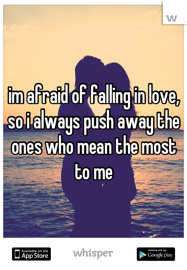 im afraid of falling in love, so i always push away the ones who mean the most to me