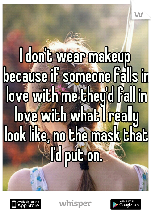 I don't wear makeup because if someone falls in love with me they'd fall in love with what I really look like, no the mask that I'd put on.
