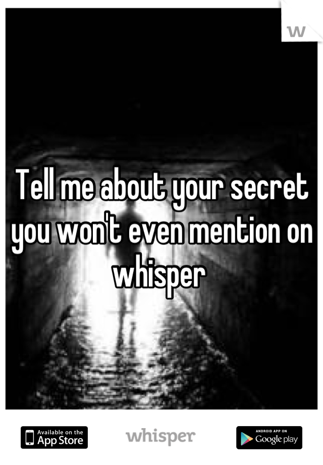 Tell me about your secret you won't even mention on whisper