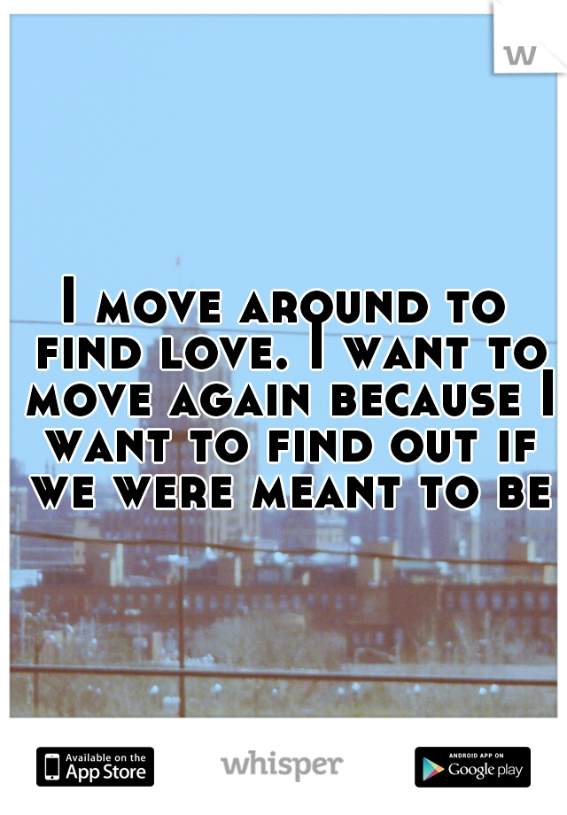 I move around to find love. I want to move again because I want to find out if we were meant to be