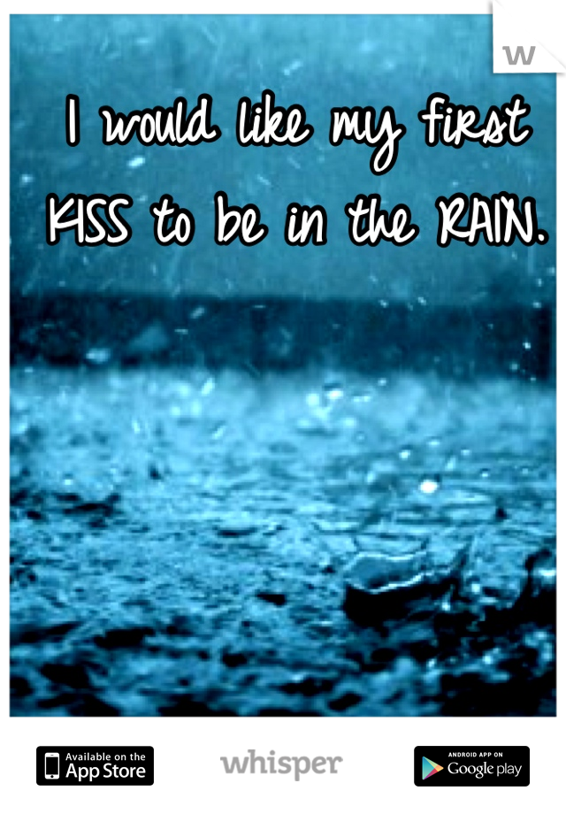 I would like my first KISS to be in the RAIN.