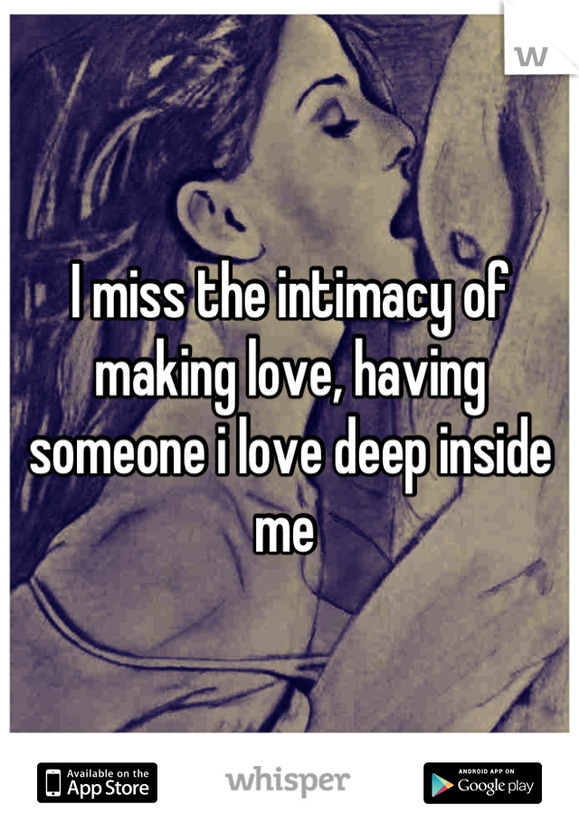 I miss the intimacy of making love, having someone i love deep inside me