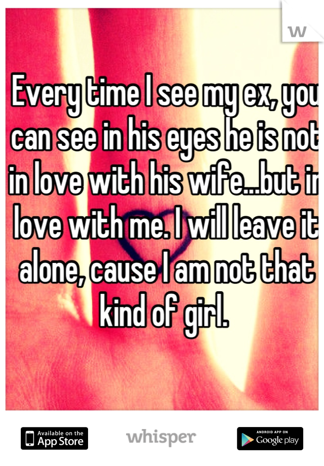 Every time I see my ex, you can see in his eyes he is not in love with his wife...but in love with me. I will leave it alone, cause I am not that kind of girl.