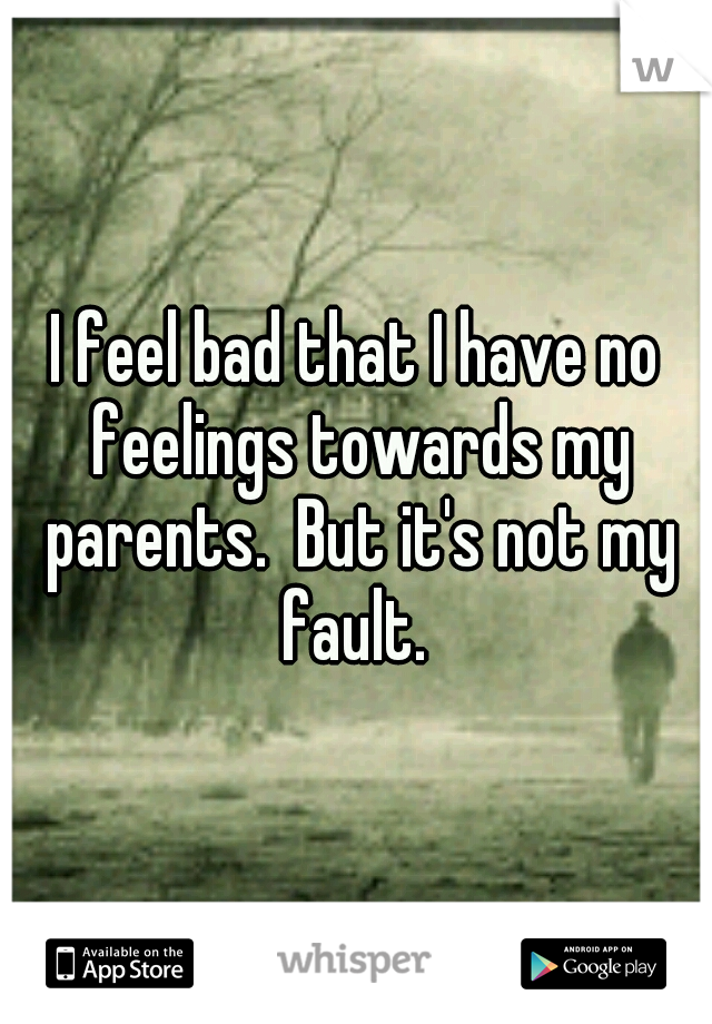 I feel bad that I have no feelings towards my parents.  But it's not my fault.