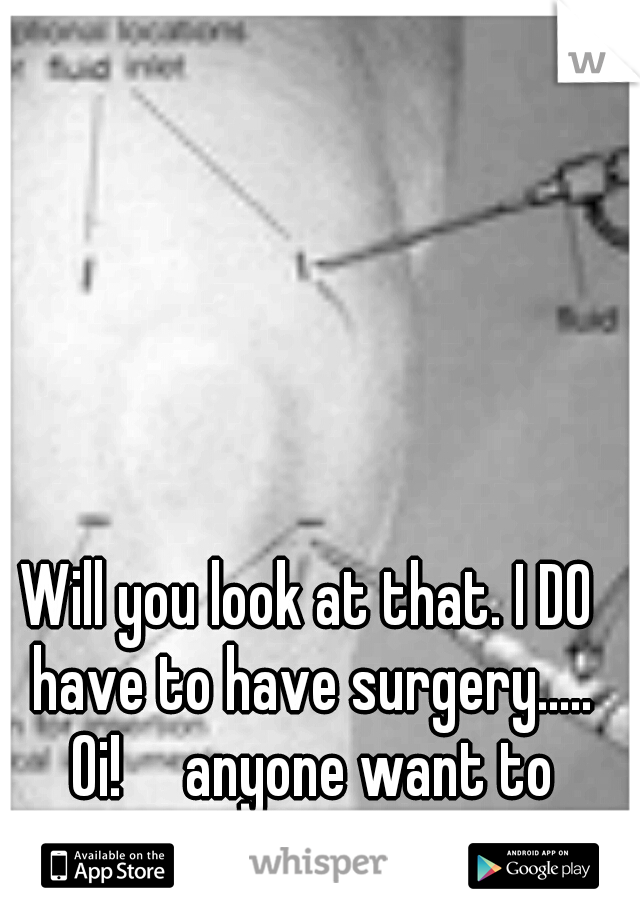 Will you look at that. I DO have to have surgery..... Oi!  anyone want to talk???