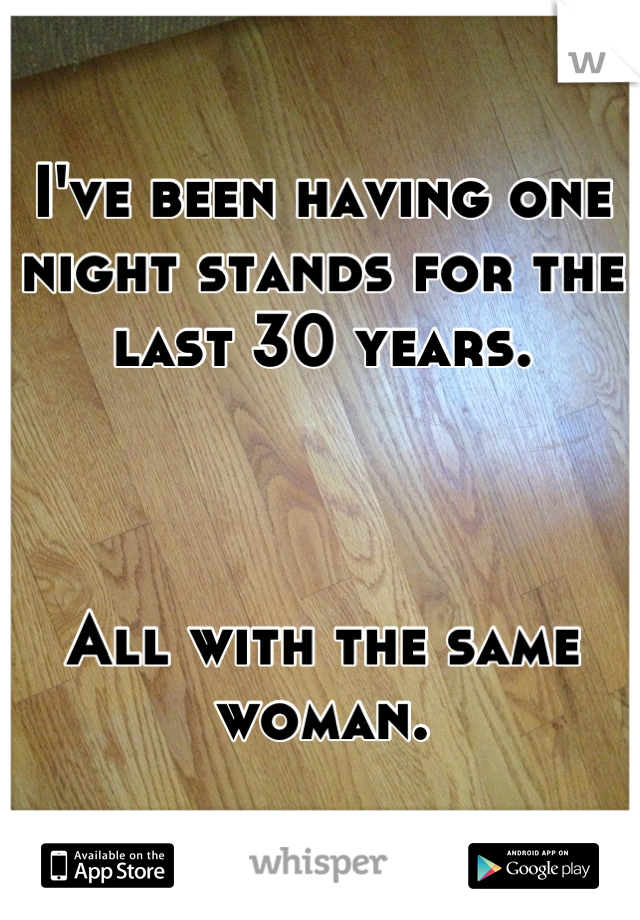 I've been having one night stands for the last 30 years.    All with the same woman.