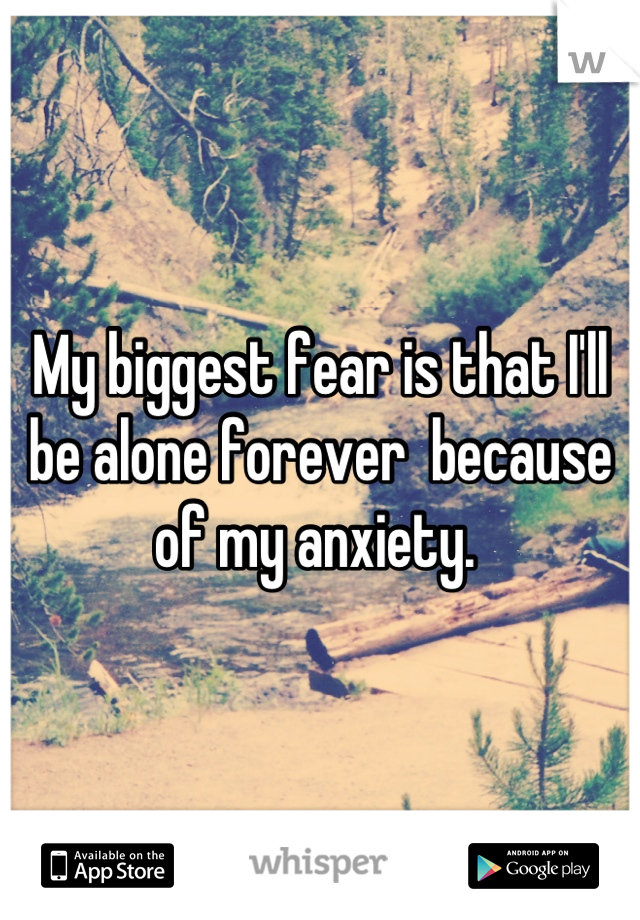 My biggest fear is that I'll be alone forever  because of my anxiety.