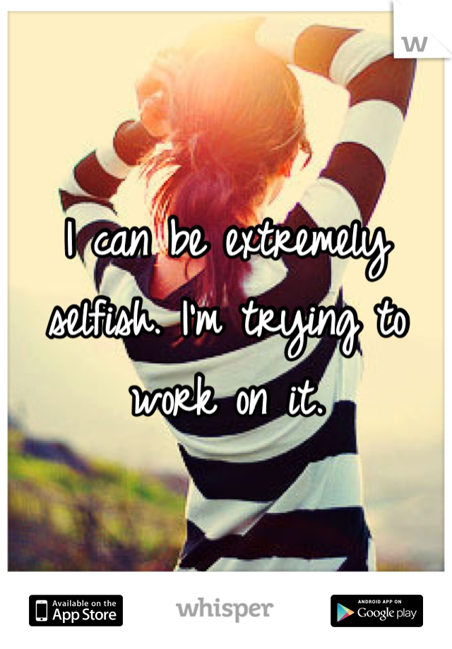 I can be extremely selfish. I'm trying to work on it.