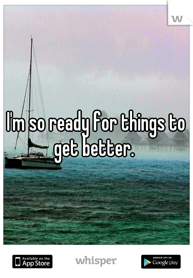 I'm so ready for things to get better.
