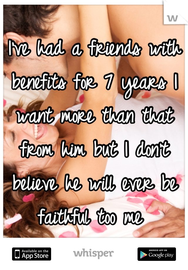 I've had a friends with benefits for 7 years I want more than that from him but I don't believe he will ever be faithful too me