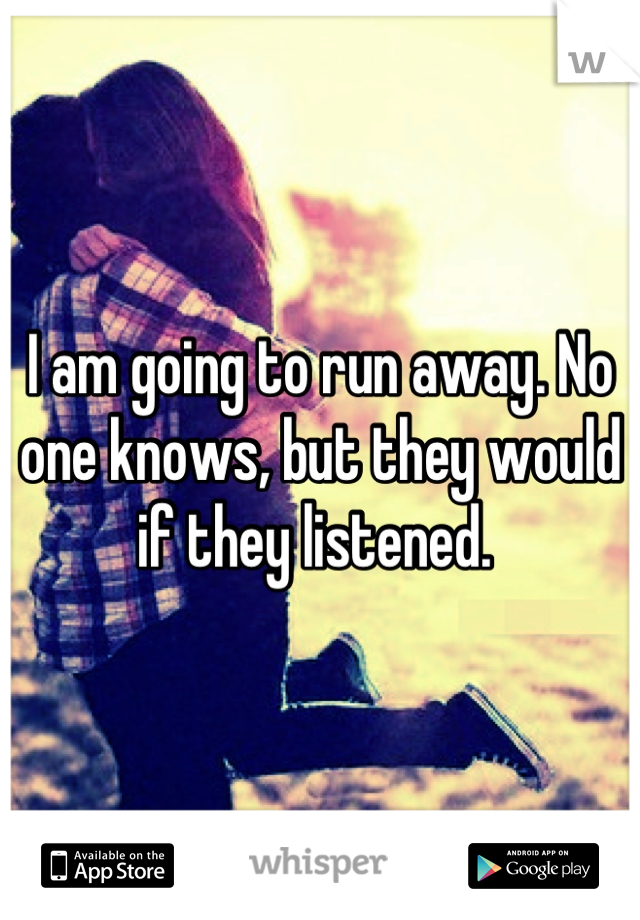 I am going to run away. No one knows, but they would if they listened.