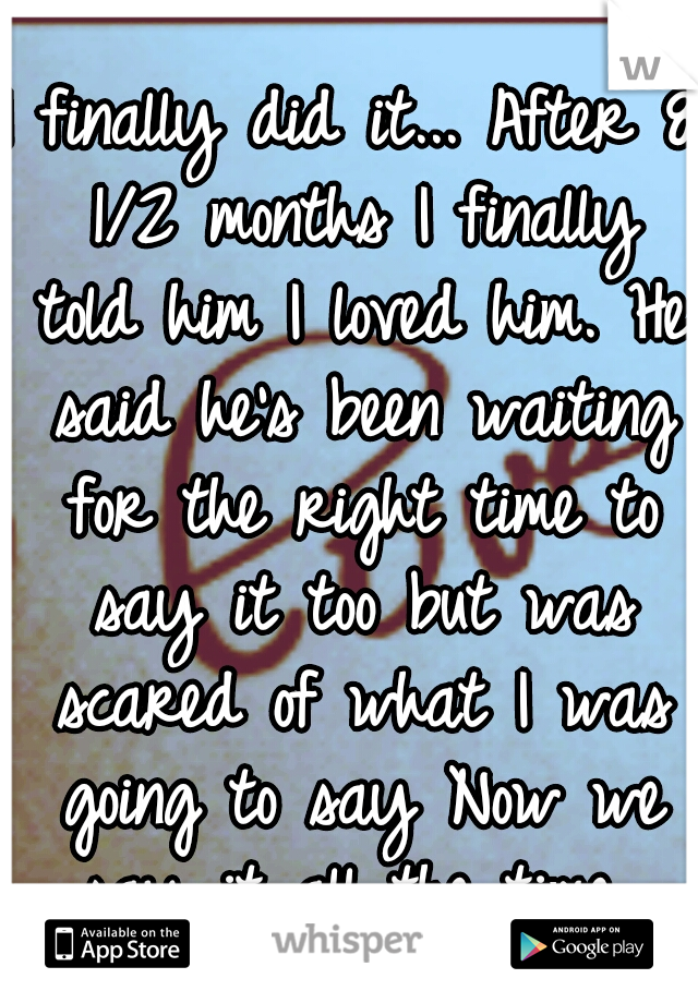 I finally did it... After 8 1/2 months I finally told him I loved him. He said he's been waiting for the right time to say it too but was scared of what I was going to say Now we say it all the time