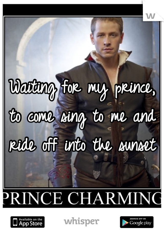 Waiting for my prince, to come sing to me and ride off into the sunset