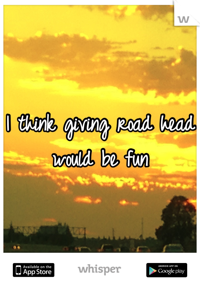 I think giving road head would be fun