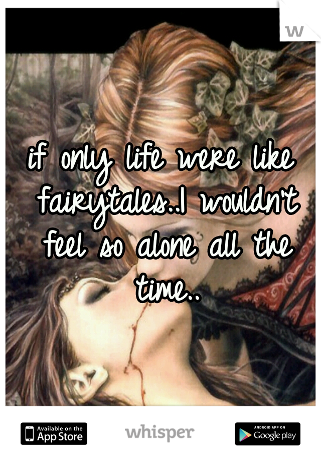 if only life were like fairytales..I wouldn't feel so alone all the time..