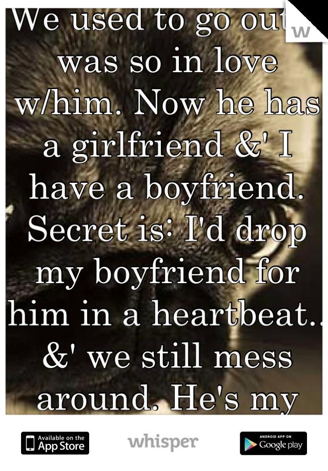 We used to go out. I was so in love w/him. Now he has a girlfriend &' I have a boyfriend. Secret is: I'd drop my boyfriend for him in a heartbeat.. &' we still mess around. He's my best friend.