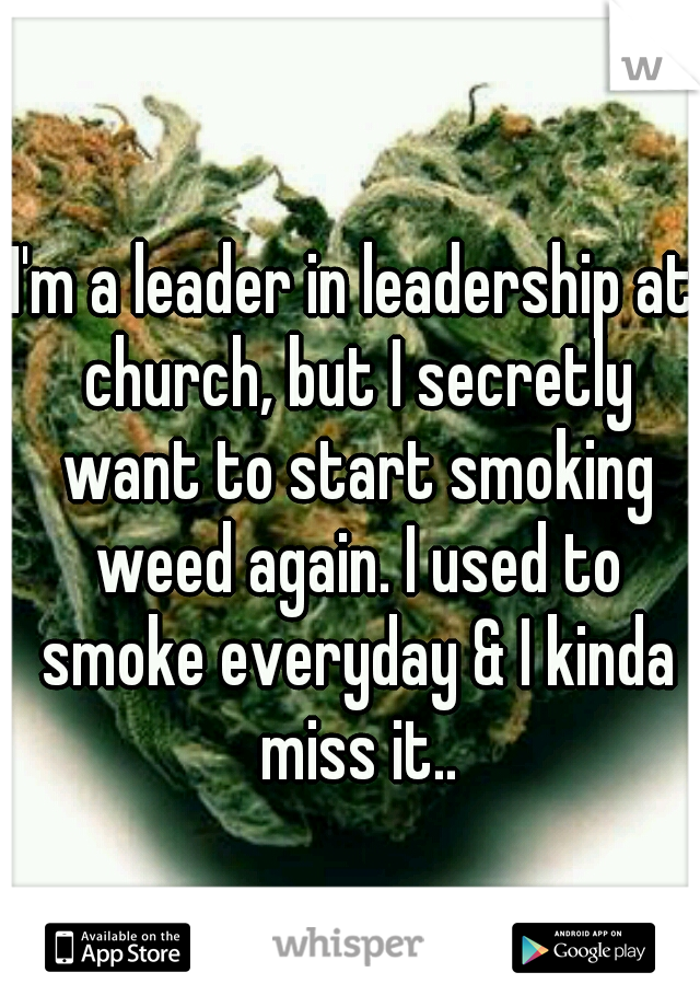 I'm a leader in leadership at church, but I secretly want to start smoking weed again. I used to smoke everyday & I kinda miss it..