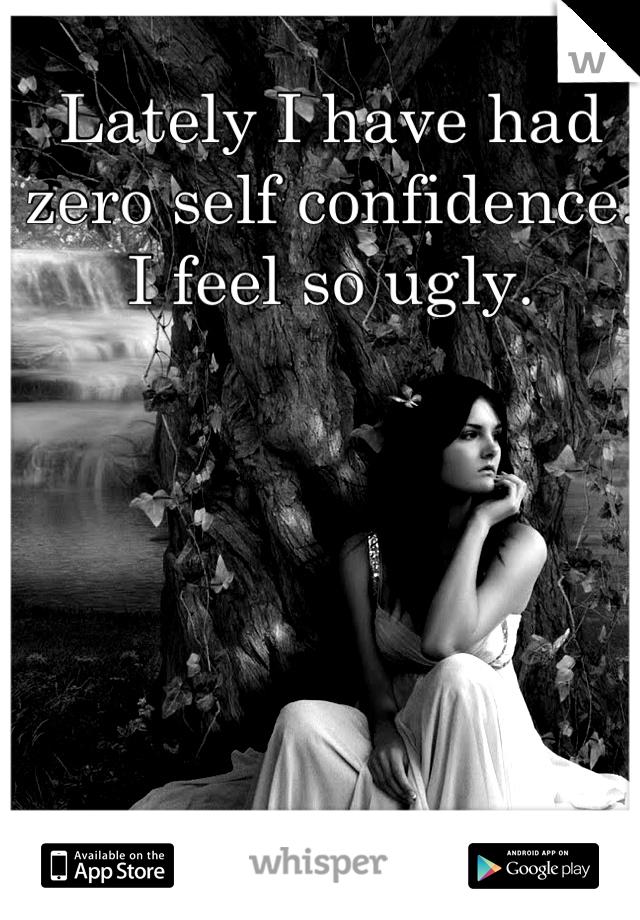 Lately I have had zero self confidence. I feel so ugly.