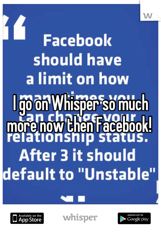 I go on Whisper so much more now then Facebook!