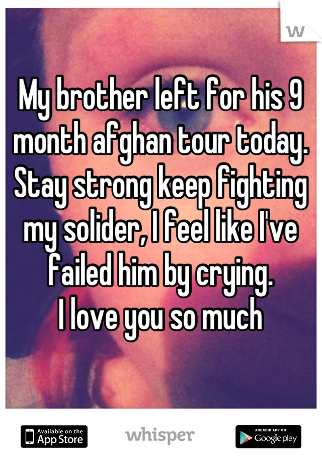 My brother left for his 9 month afghan tour today. Stay strong keep fighting my solider, I feel like I've failed him by crying.  I love you so much