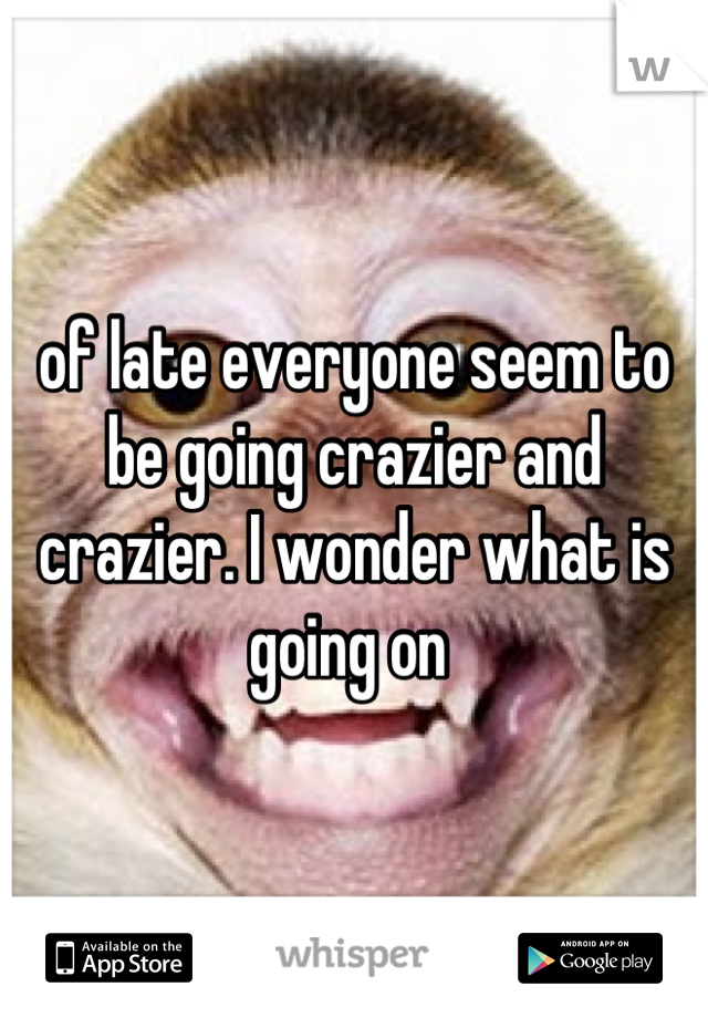 of late everyone seem to be going crazier and crazier. I wonder what is going on